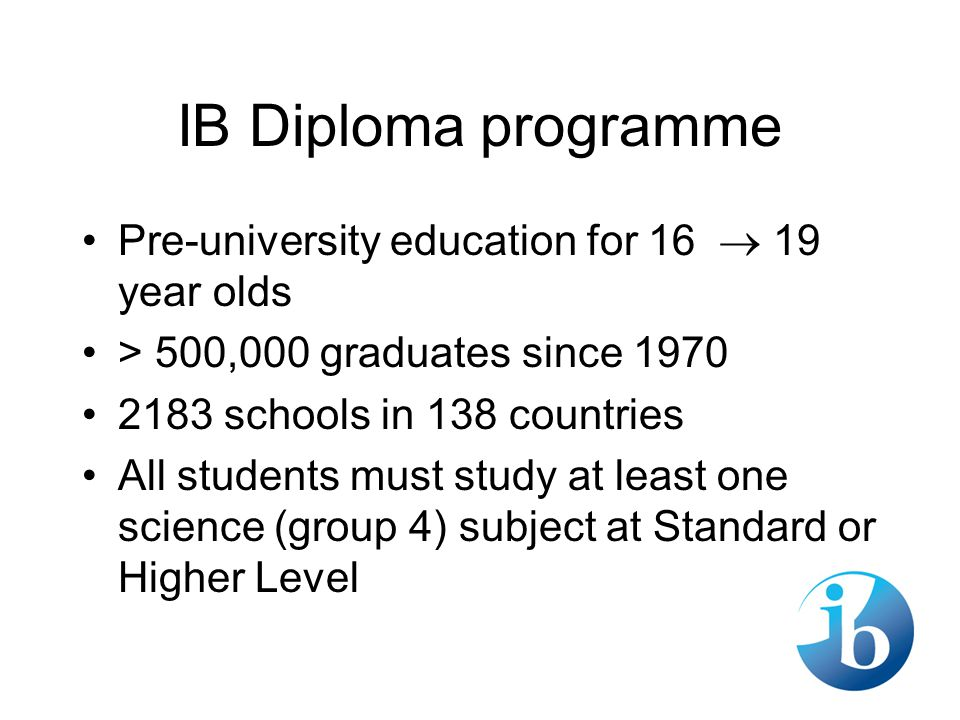 IB Diploma programme Pre-university education for 16  19 year olds > 500,000 graduates since 1970 2183 schools in 138 countries All students must study at least one science (group 4) subject at Standard or Higher Level