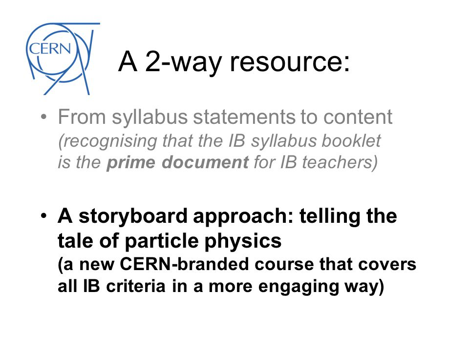 A 2-way resource: From syllabus statements to content (recognising that the IB syllabus booklet is the prime document for IB teachers) A storyboard approach: telling the tale of particle physics (a new CERN-branded course that covers all IB criteria in a more engaging way)