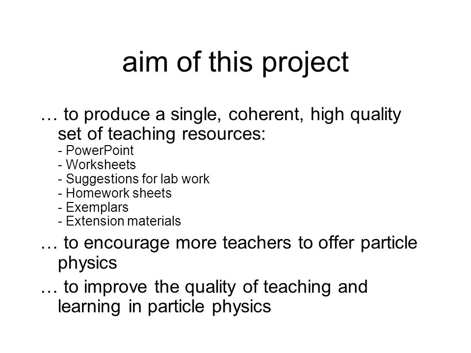 aim of this project … to produce a single, coherent, high quality set of teaching resources: - PowerPoint - Worksheets - Suggestions for lab work - Homework sheets - Exemplars - Extension materials … to encourage more teachers to offer particle physics … to improve the quality of teaching and learning in particle physics