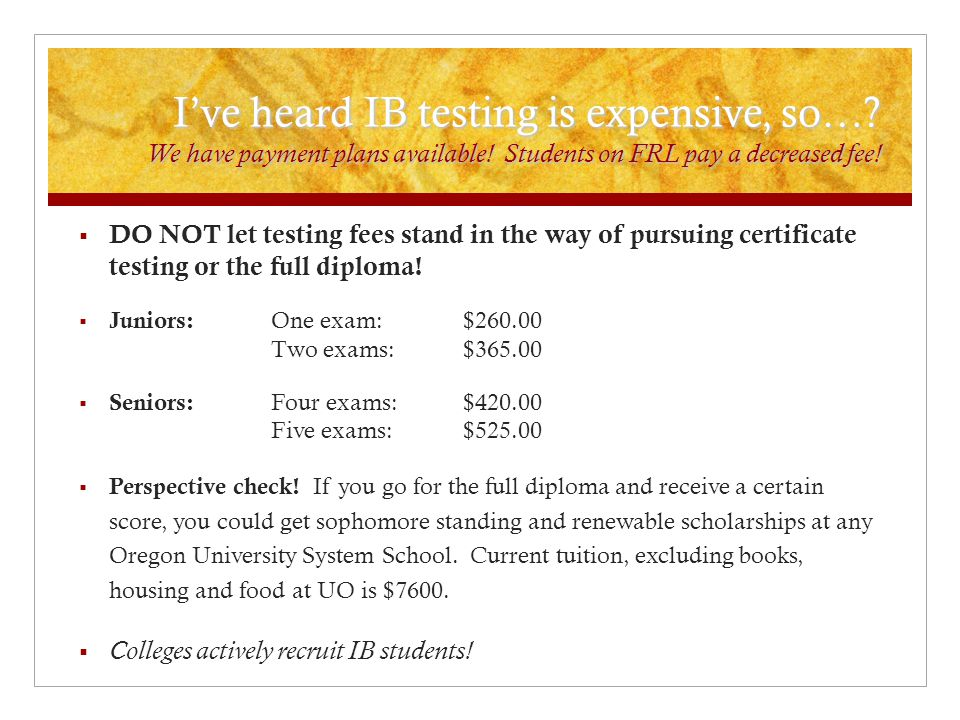 I've heard IB testing is expensive, so…. We have payment plans available.