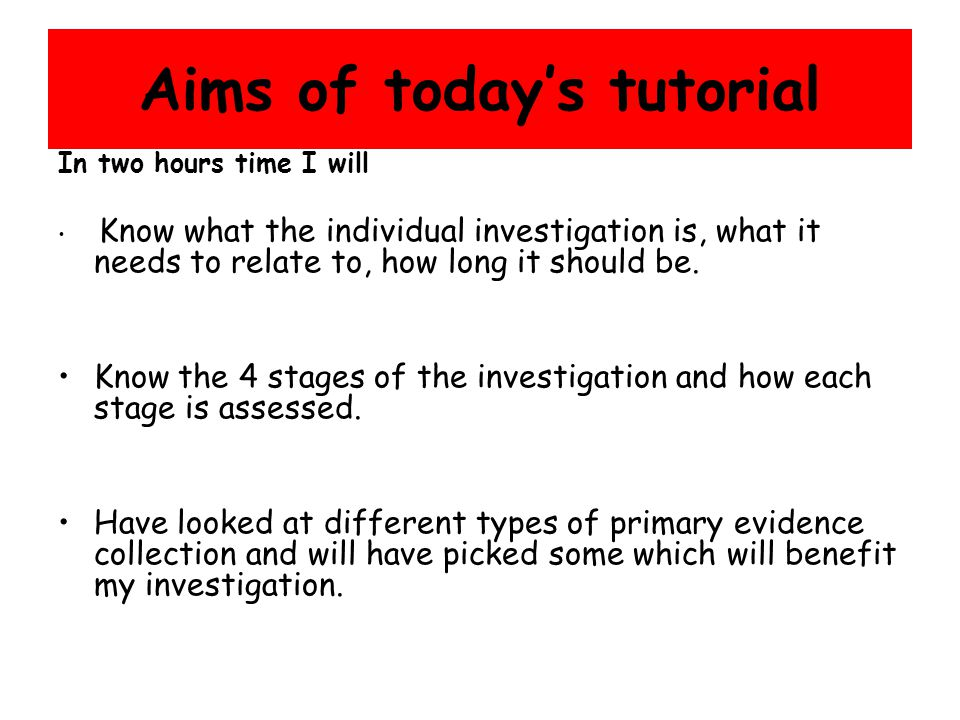 Aims of today's tutorial In two hours time I will Know what the individual investigation is, what it needs to relate to, how long it should be.