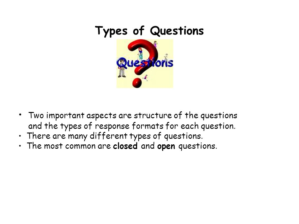 Types of Questions Two important aspects are structure of the questions and the types of response formats for each question.