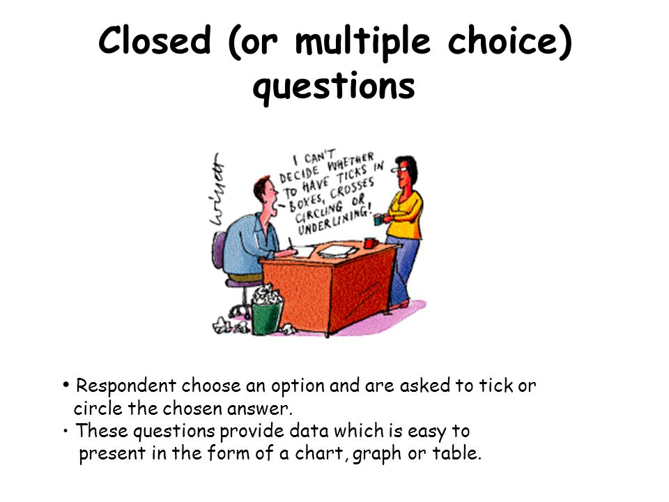 Closed (or multiple choice) questions Respondent choose an option and are asked to tick or circle the chosen answer.