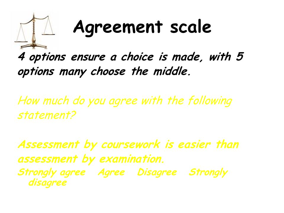 Agreement scale 4 options ensure a choice is made, with 5 options many choose the middle.