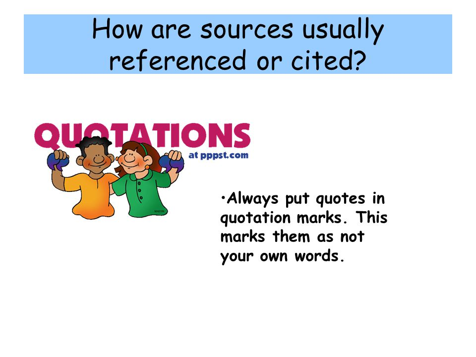 How are sources usually referenced or cited.Always put quotes in quotation marks.