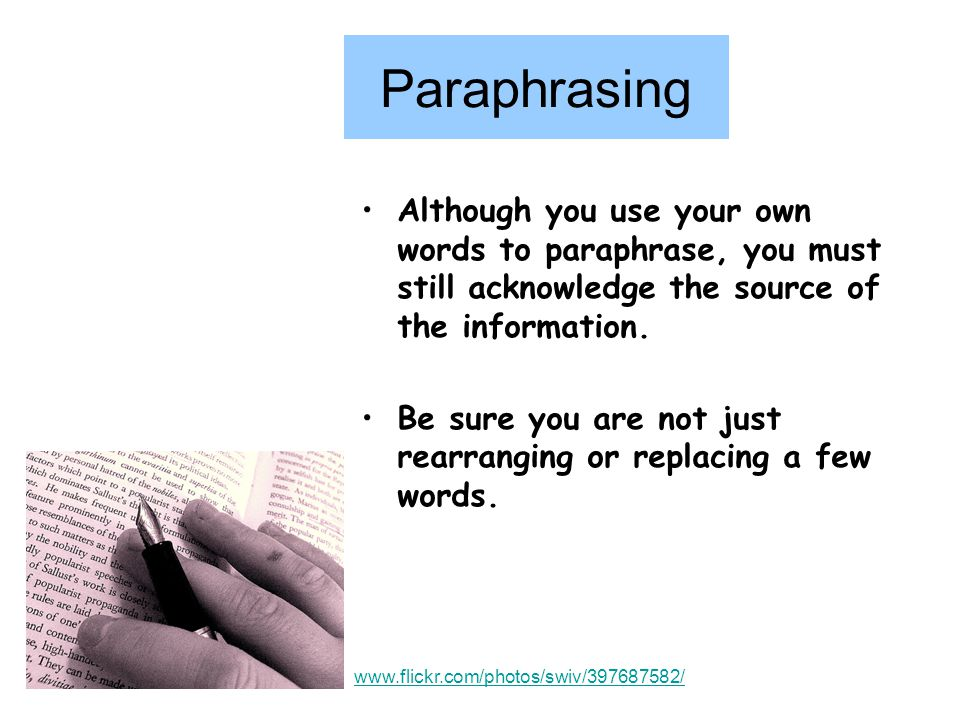 Paraphrasing Although you use your own words to paraphrase, you must still acknowledge the source of the information.
