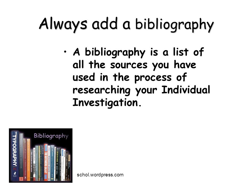 Always add a bibliography A bibliography is a list of all the sources you have used in the process of researching your Individual Investigation.
