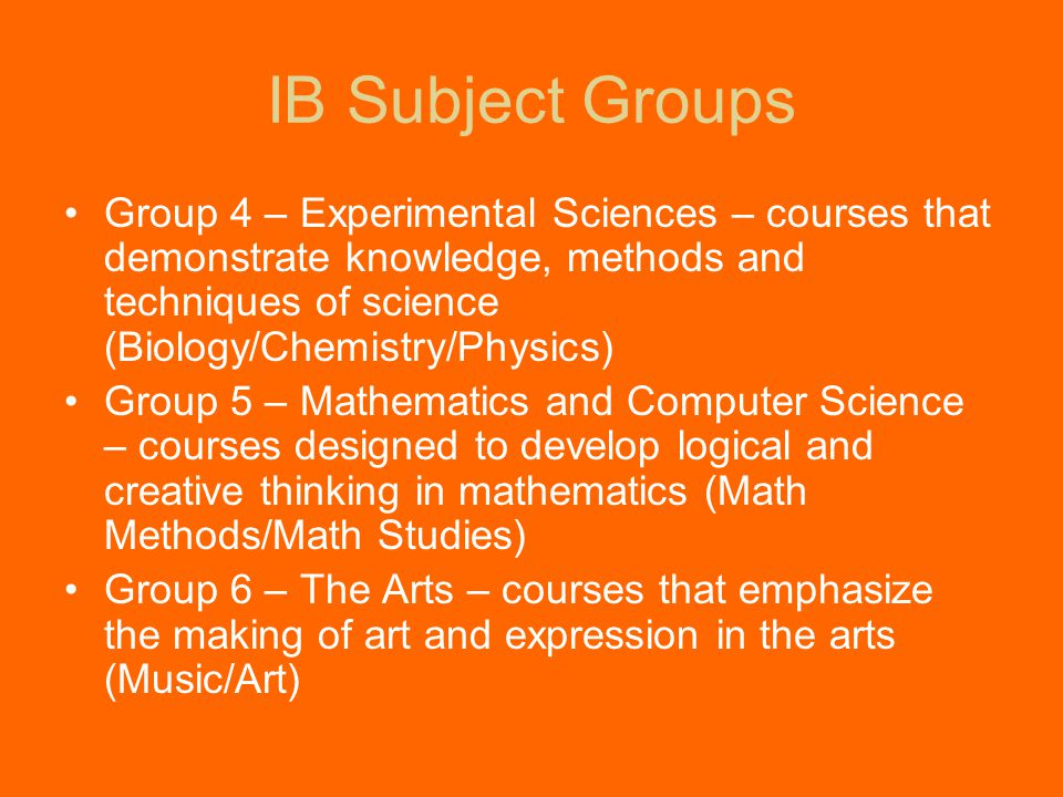 Group 4 – Experimental Sciences – courses that demonstrate knowledge, methods and techniques of science (Biology/Chemistry/Physics) Group 5 – Mathematics and Computer Science – courses designed to develop logical and creative thinking in mathematics (Math Methods/Math Studies) Group 6 – The Arts – courses that emphasize the making of art and expression in the arts (Music/Art) IB Subject Groups