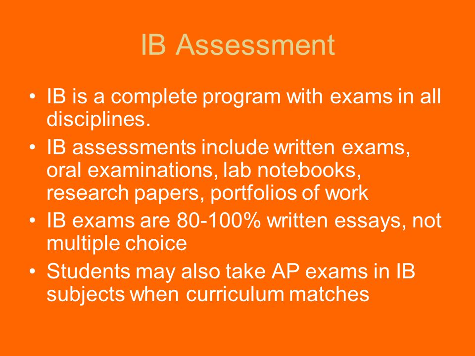 IB Assessment IB is a complete program with exams in all disciplines.