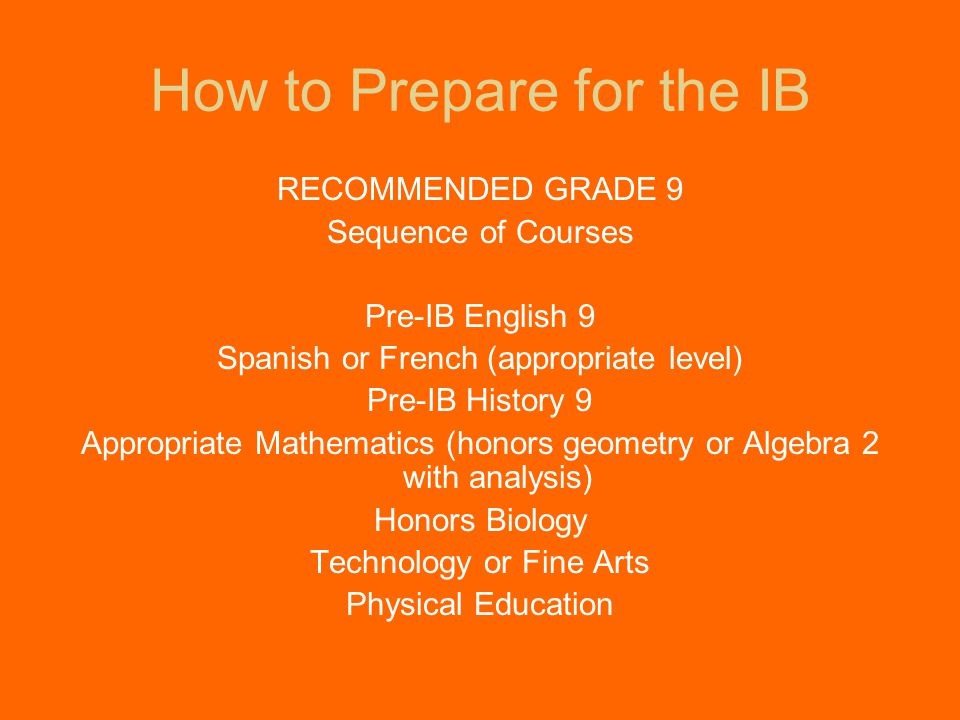 How to Prepare for the IB RECOMMENDED GRADE 9 Sequence of Courses Pre-IB English 9 Spanish or French (appropriate level) Pre-IB History 9 Appropriate Mathematics (honors geometry or Algebra 2 with analysis) Honors Biology Technology or Fine Arts Physical Education