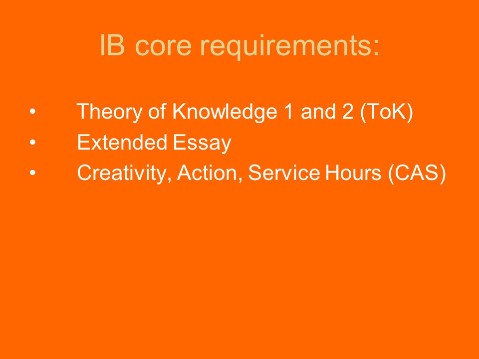 IB core requirements: Theory of Knowledge 1 and 2 (ToK) Extended Essay Creativity, Action, Service Hours (CAS)
