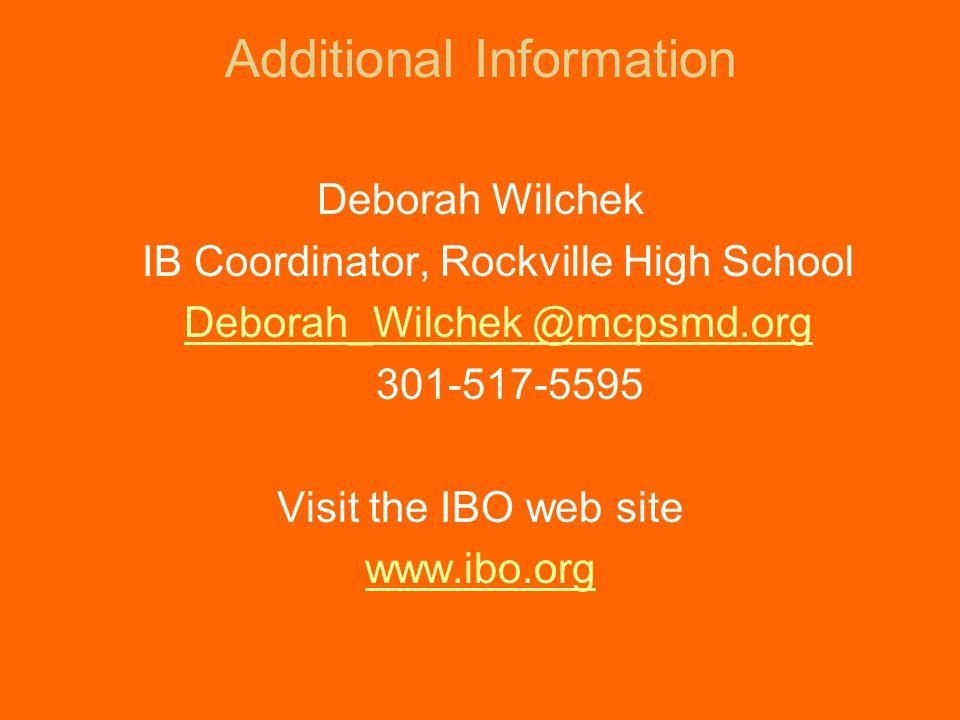 Additional Information Deborah Wilchek IB Coordinator, Rockville High School Deborah_Wilchek @mcpsmd.org 301-517-5595 Visit the IBO web site www.ibo.org