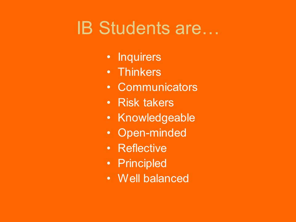 IB Students are… Inquirers Thinkers Communicators Risk takers Knowledgeable Open-minded Reflective Principled Well balanced