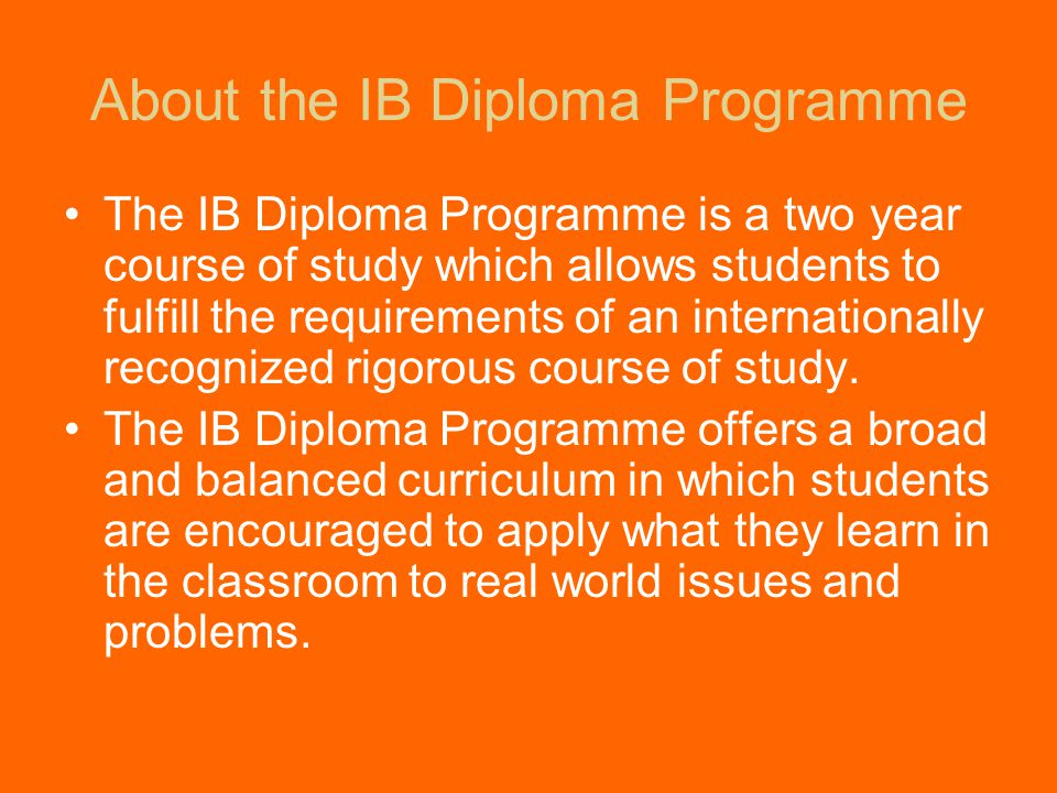 About the IB Diploma Programme The IB Diploma Programme is a two year course of study which allows students to fulfill the requirements of an internationally recognized rigorous course of study.