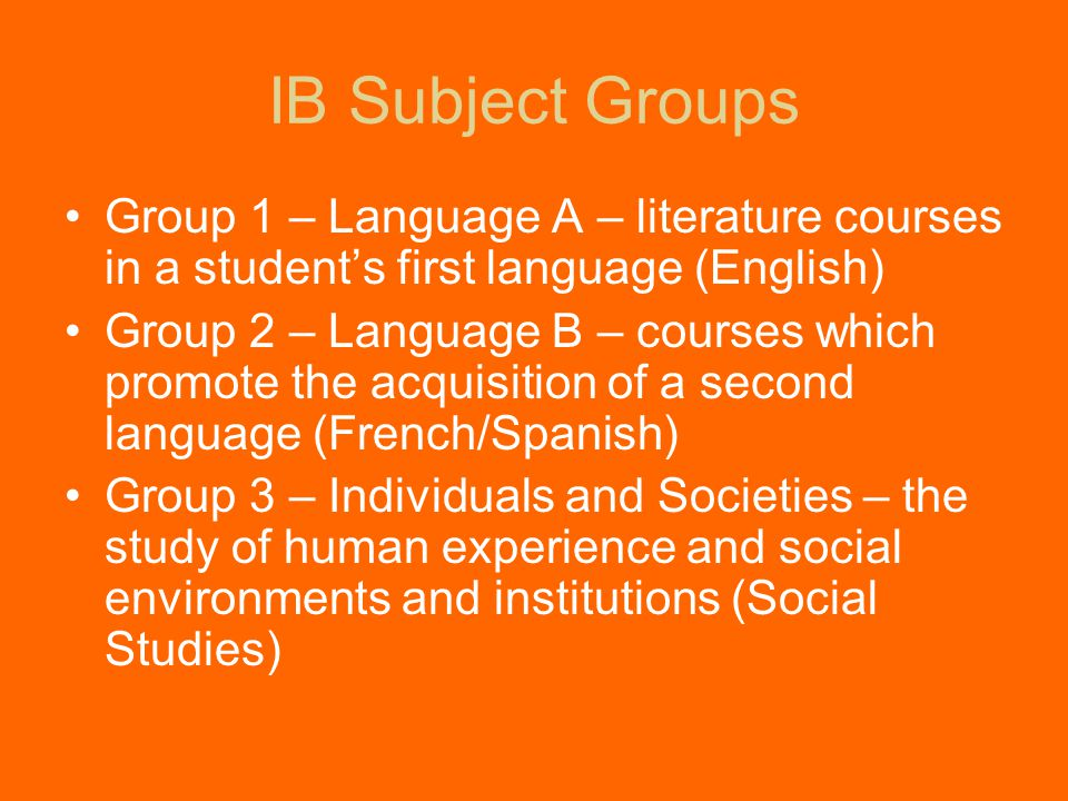IB Subject Groups Group 1 – Language A – literature courses in a student's first language (English) Group 2 – Language B – courses which promote the acquisition of a second language (French/Spanish) Group 3 – Individuals and Societies – the study of human experience and social environments and institutions (Social Studies)