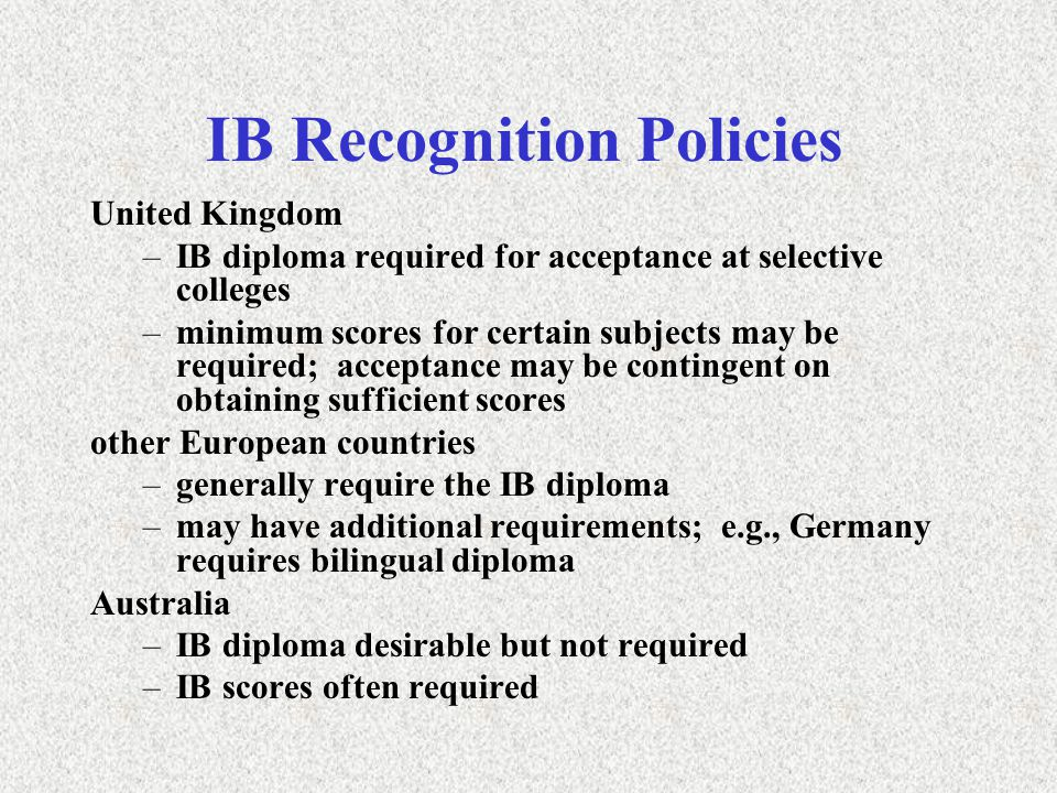 IB Recognition Policies United Kingdom –IB diploma required for acceptance at selective colleges –minimum scores for certain subjects may be required; acceptance may be contingent on obtaining sufficient scores other European countries –generally require the IB diploma –may have additional requirements; e.g., Germany requires bilingual diploma Australia –IB diploma desirable but not required –IB scores often required
