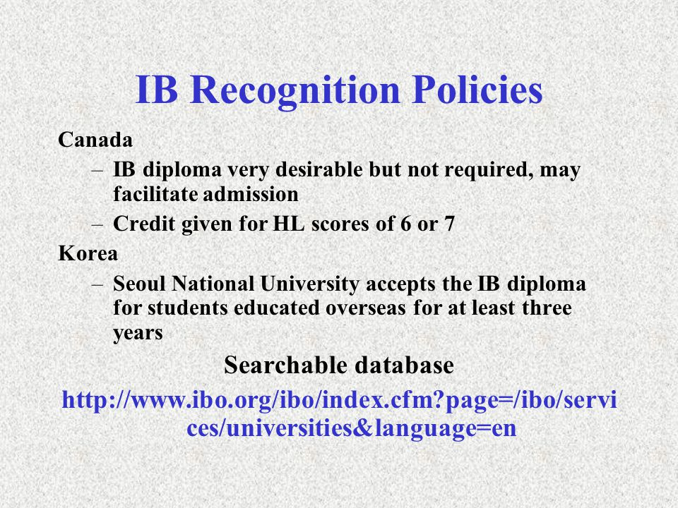 IB Recognition Policies Canada –IB diploma very desirable but not required, may facilitate admission –Credit given for HL scores of 6 or 7 Korea –Seoul National University accepts the IB diploma for students educated overseas for at least three years Searchable database   page=/ibo/servi ces/universities&language=en