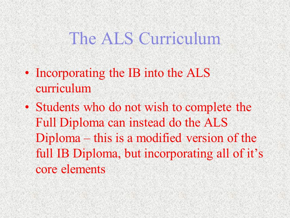The ALS Curriculum Incorporating the IB into the ALS curriculum Students who do not wish to complete the Full Diploma can instead do the ALS Diploma – this is a modified version of the full IB Diploma, but incorporating all of it's core elements