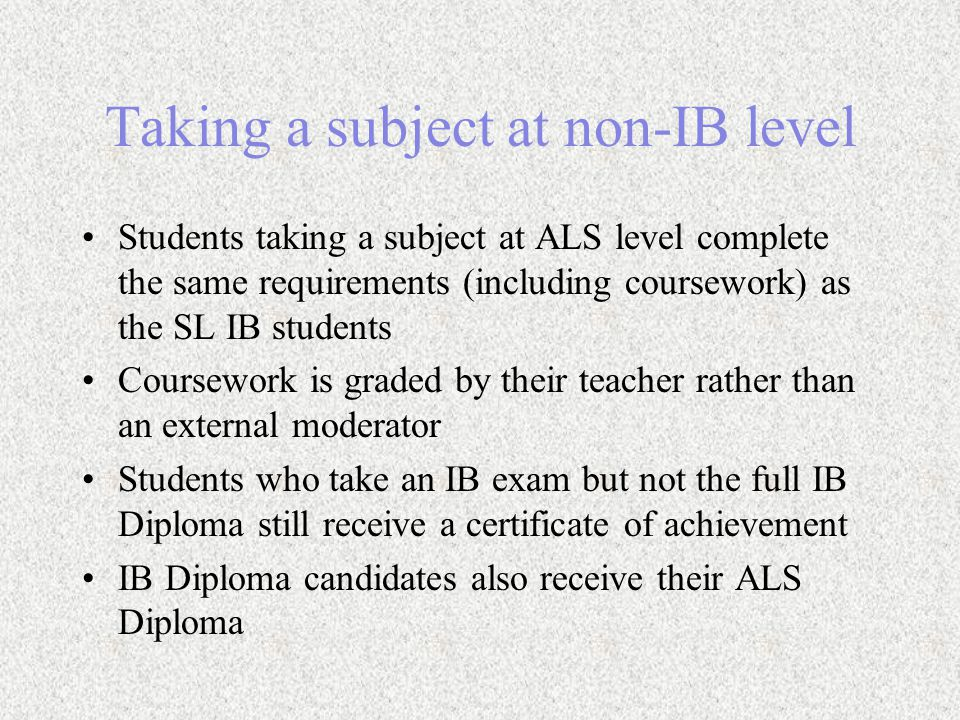 Taking a subject at non-IB level Students taking a subject at ALS level complete the same requirements (including coursework) as the SL IB students Coursework is graded by their teacher rather than an external moderator Students who take an IB exam but not the full IB Diploma still receive a certificate of achievement IB Diploma candidates also receive their ALS Diploma