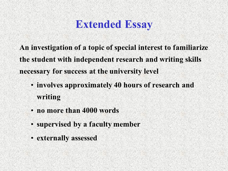 Extended Essay An investigation of a topic of special interest to familiarize the student with independent research and writing skills necessary for success at the university level involves approximately 40 hours of research and writing no more than 4000 words supervised by a faculty member externally assessed