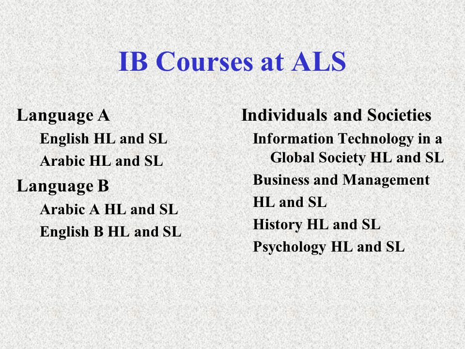 IB Courses at ALS Language A English HL and SL Arabic HL and SL Language B Arabic A HL and SL English B HL and SL Individuals and Societies Information Technology in a Global Society HL and SL Business and Management HL and SL History HL and SL Psychology HL and SL