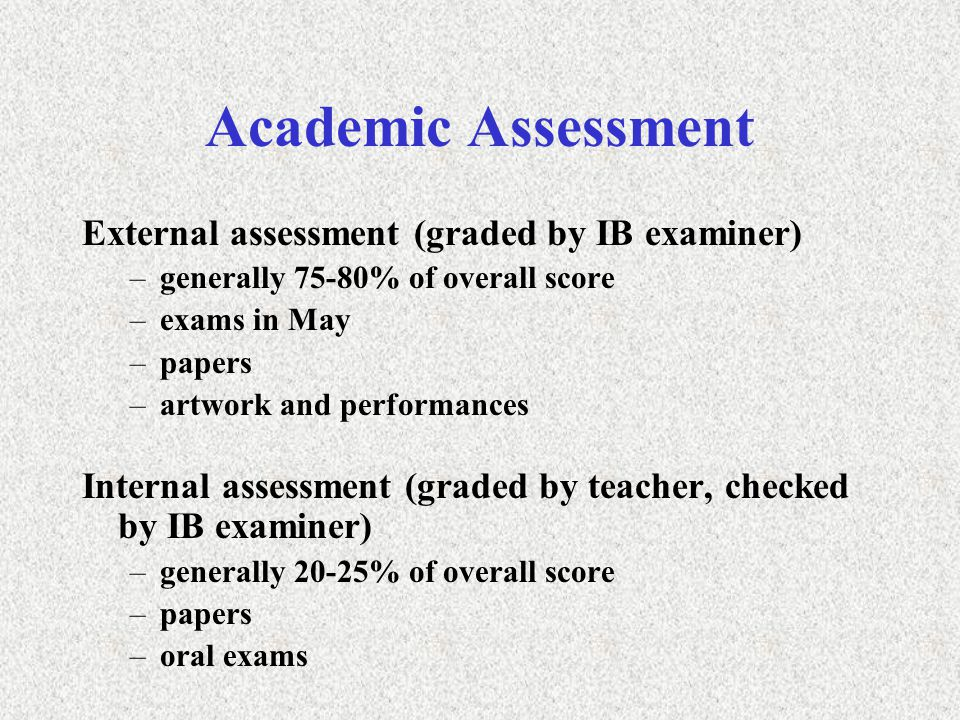 Academic Assessment External assessment (graded by IB examiner) –generally 75-80% of overall score –exams in May –papers –artwork and performances Internal assessment (graded by teacher, checked by IB examiner) –generally 20-25% of overall score –papers –oral exams
