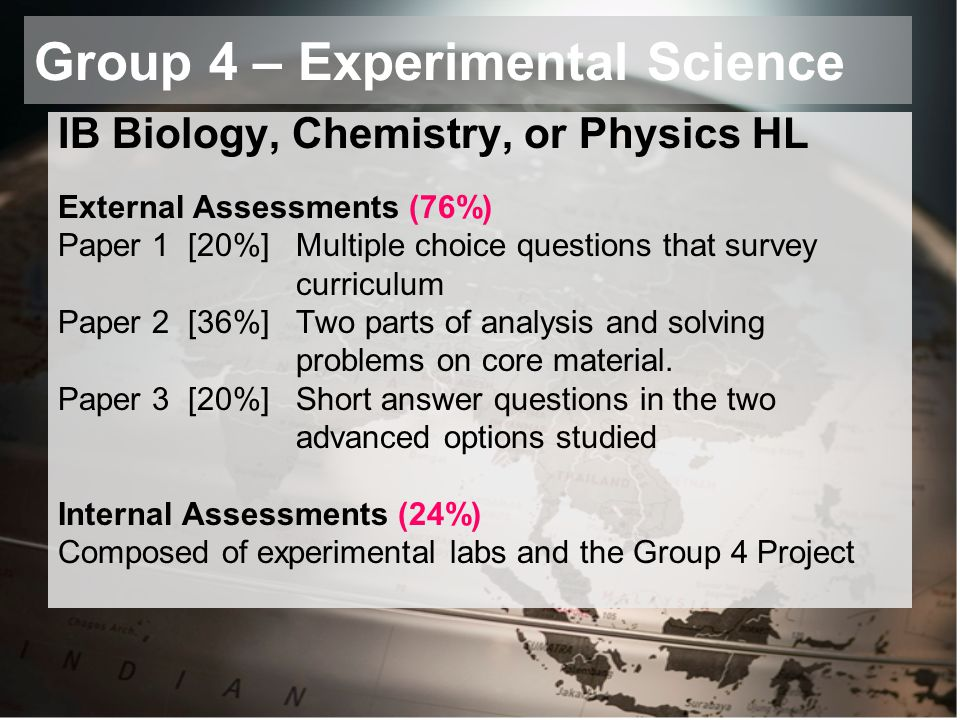 Group 4 – Experimental Science IB Biology, Chemistry, or Physics HL External Assessments (76%) Paper 1 [20%] Multiple choice questions that survey curriculum Paper 2 [36%] Two parts of analysis and solving problems on core material.