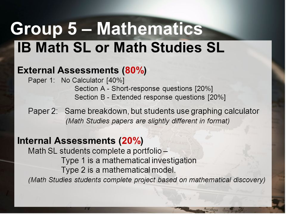 Group 5 – Mathematics IB Math SL or Math Studies SL External Assessments (80%) Paper 1: No Calculator [40%] Section A - Short-response questions [20%] Section B - Extended response questions [20%] Paper 2: Same breakdown, but students use graphing calculator (Math Studies papers are slightly different in format) Internal Assessments (20%) Math SL students complete a portfolio – Type 1 is a mathematical investigation Type 2 is a mathematical model.