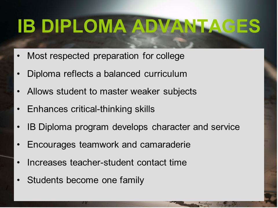 IB DIPLOMA ADVANTAGES Most respected preparation for college Diploma reflects a balanced curriculum Allows student to master weaker subjects Enhances critical-thinking skills IB Diploma program develops character and service Encourages teamwork and camaraderie Increases teacher-student contact time Students become one family