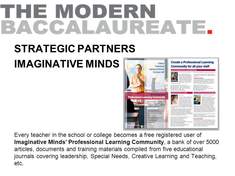 STRATEGIC PARTNERS IMAGINATIVE MINDS Every teacher in the school or college becomes a free registered user of Imaginative Minds' Professional Learning Community, a bank of over 5000 articles, documents and training materials compiled from five educational journals covering leadership, Special Needs, Creative Learning and Teaching, etc.