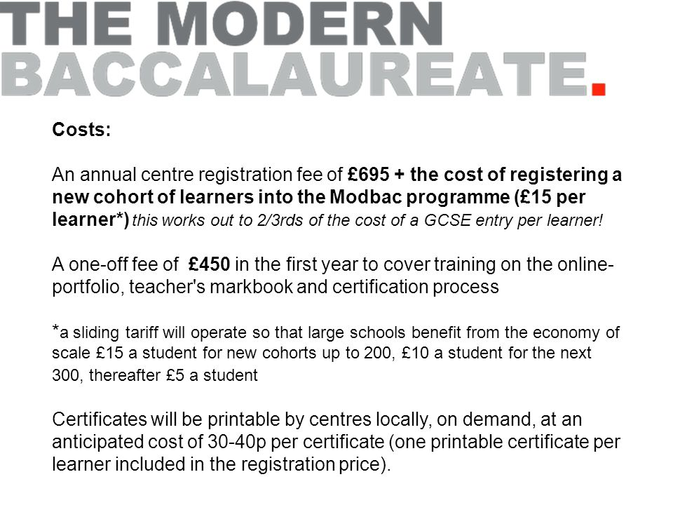 Costs: An annual centre registration fee of £695 + the cost of registering a new cohort of learners into the Modbac programme (£15 per learner*) this works out to 2/3rds of the cost of a GCSE entry per learner.