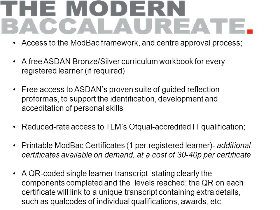Access to the ModBac framework, and centre approval process; A free ASDAN Bronze/Silver curriculum workbook for every registered learner (if required) Free access to ASDAN's proven suite of guided reflection proformas, to support the identification, development and acceditation of personal skills Reduced-rate access to TLM's Ofqual-accredited IT qualification; Printable ModBac Certificates (1 per registered learner)- additional certificates available on demand, at a cost of 30-40p per certificate A QR-coded single learner transcript stating clearly the components completed and the levels reached; the QR on each certificate will link to a unique transcript containing extra details, such as qualcodes of individual qualifications, awards, etc