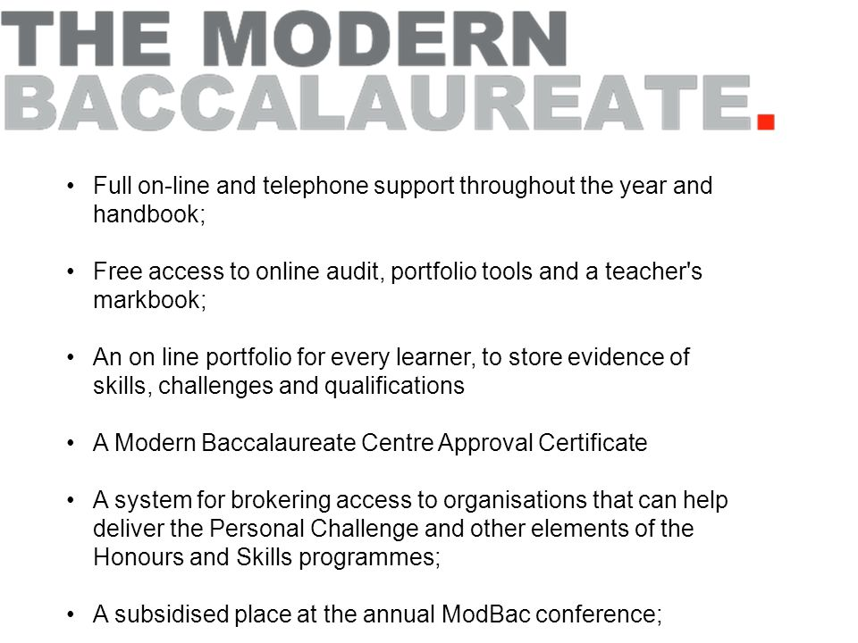 Full on-line and telephone support throughout the year and handbook; Free access to online audit, portfolio tools and a teacher s markbook; An on line portfolio for every learner, to store evidence of skills, challenges and qualifications A Modern Baccalaureate Centre Approval Certificate A system for brokering access to organisations that can help deliver the Personal Challenge and other elements of the Honours and Skills programmes; A subsidised place at the annual ModBac conference;