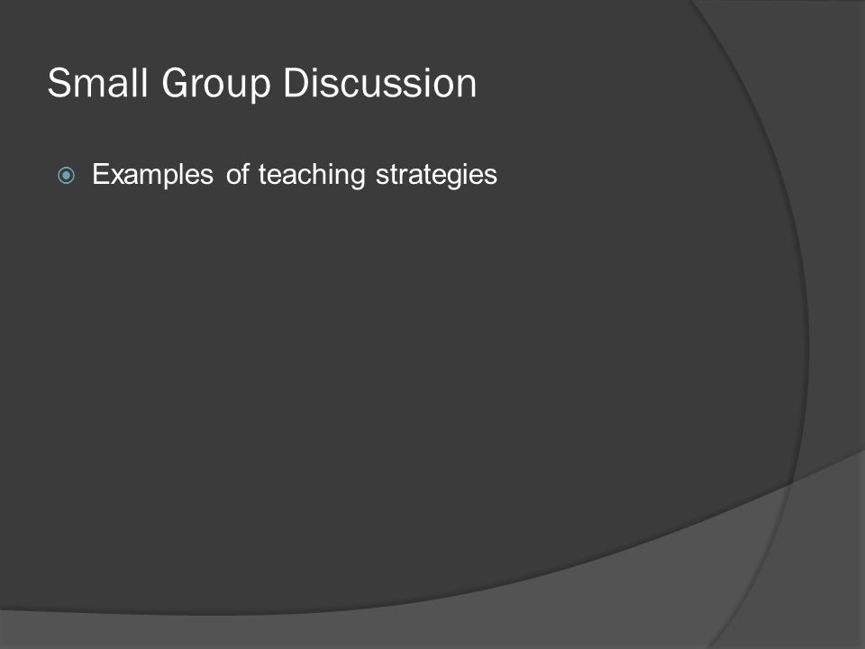 Small Group Discussion  Examples of teaching strategies