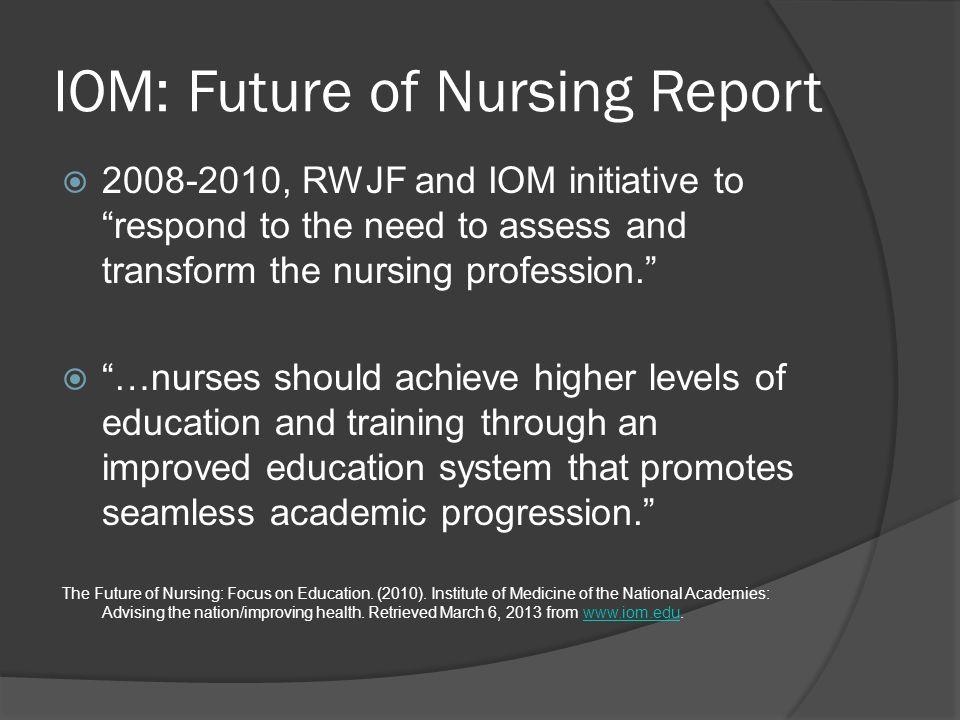 "IOM: Future of Nursing Report  2008-2010, RWJF and IOM initiative to ""respond to the need to assess and transform the nursing profession.""  ""…nurses"
