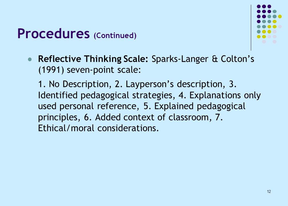 12 Procedures (Continued) Reflective Thinking Scale: Sparks-Langer & Colton's (1991) seven-point scale: 1.