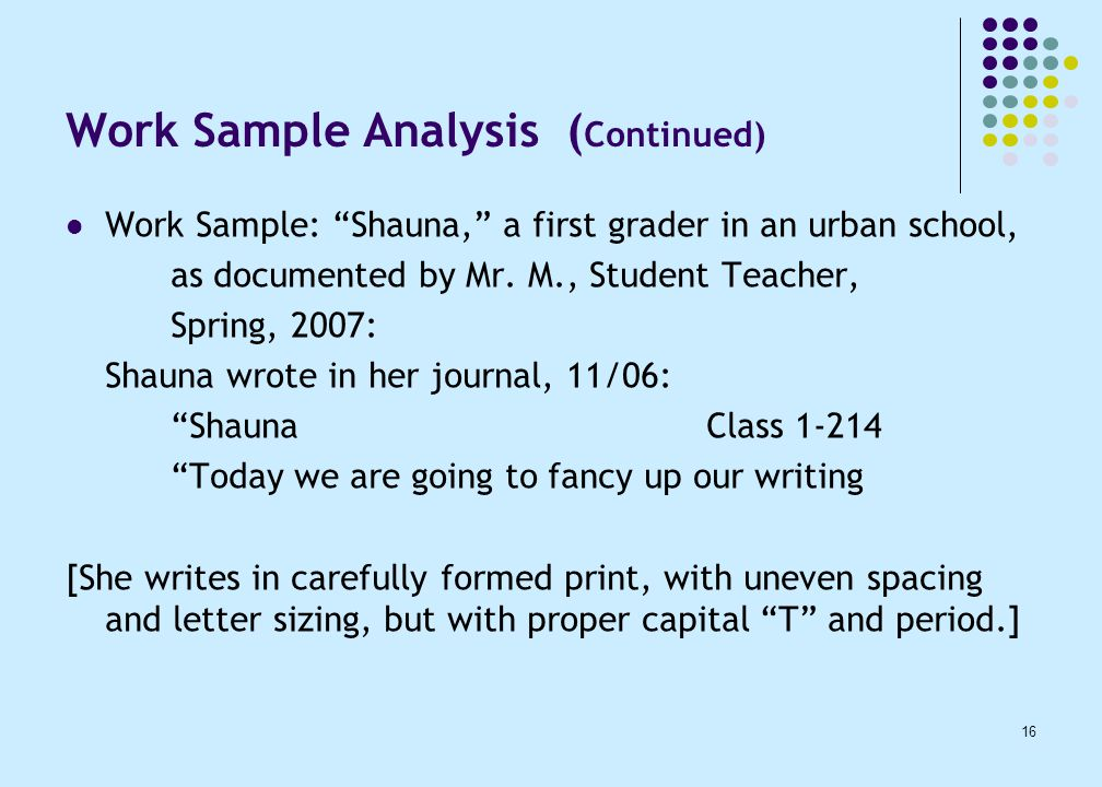16 Work Sample Analysis ( Continued) Work Sample: Shauna, a first grader in an urban school, as documented by Mr.