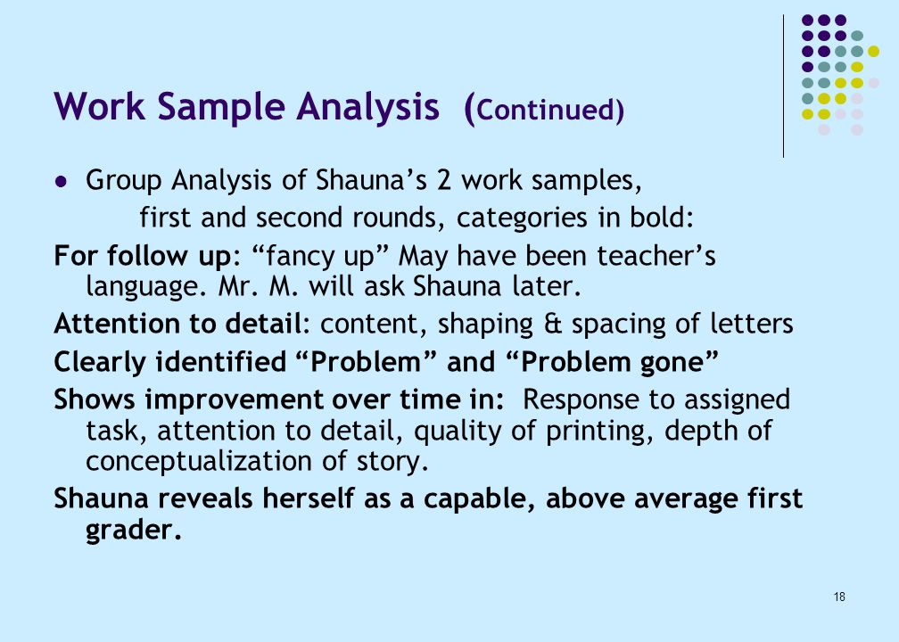 18 Work Sample Analysis ( Continued) Group Analysis of Shauna's 2 work samples, first and second rounds, categories in bold: For follow up: fancy up May have been teacher's language.