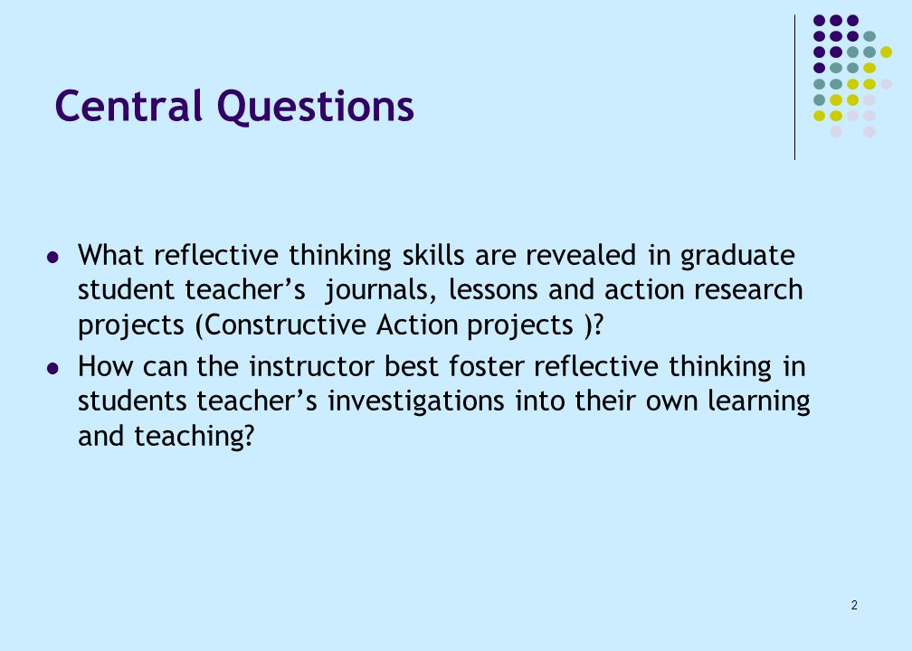 2 Central Questions What reflective thinking skills are revealed in graduate student teacher's journals, lessons and action research projects (Constructive Action projects ).
