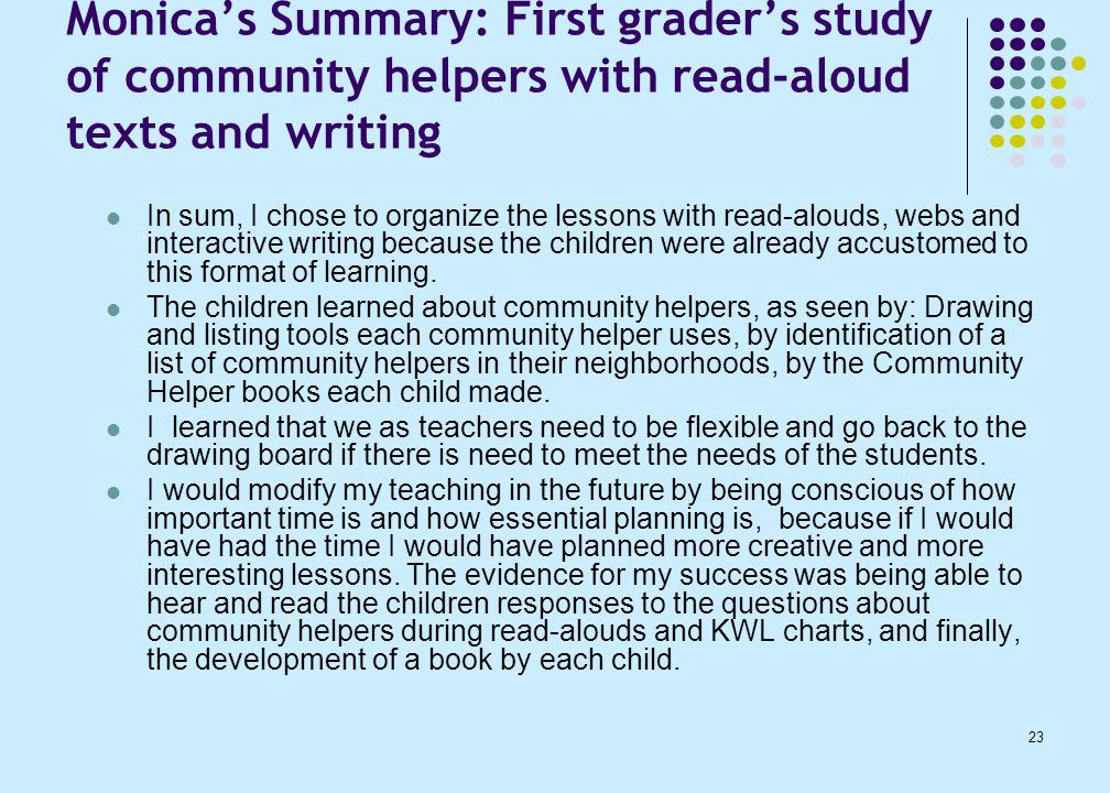 23 Monica's Summary: First grader's study of community helpers with read-aloud texts and writing In sum, I chose to organize the lessons with read-alouds, webs and interactive writing because the children were already accustomed to this format of learning.