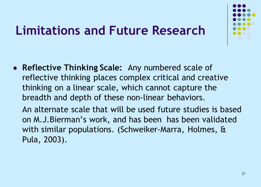 27 Limitations and Future Research Reflective Thinking Scale: Any numbered scale of reflective thinking places complex critical and creative thinking on a linear scale, which cannot capture the breadth and depth of these non-linear behaviors.