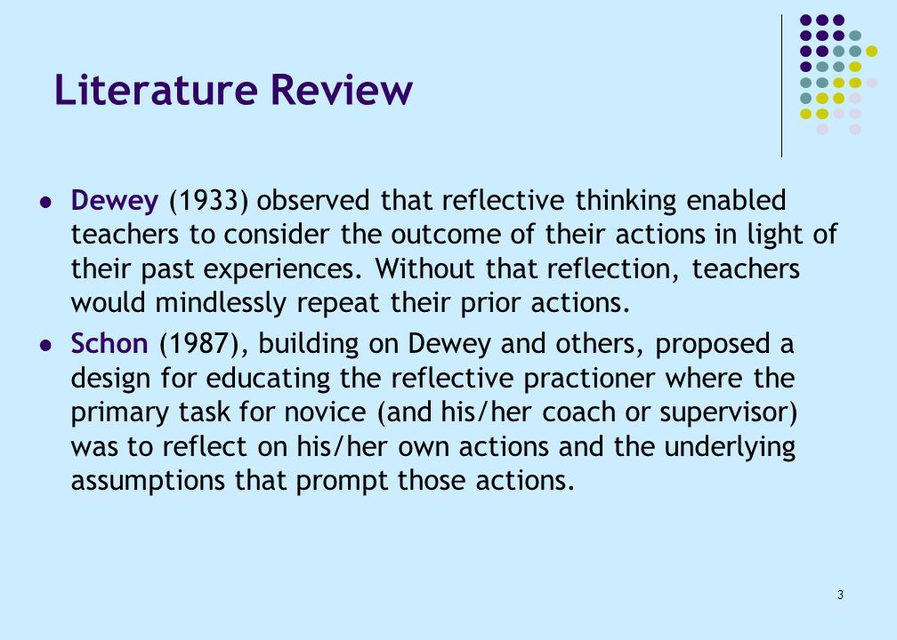 3 Literature Review Dewey (1933) observed that reflective thinking enabled teachers to consider the outcome of their actions in light of their past experiences.