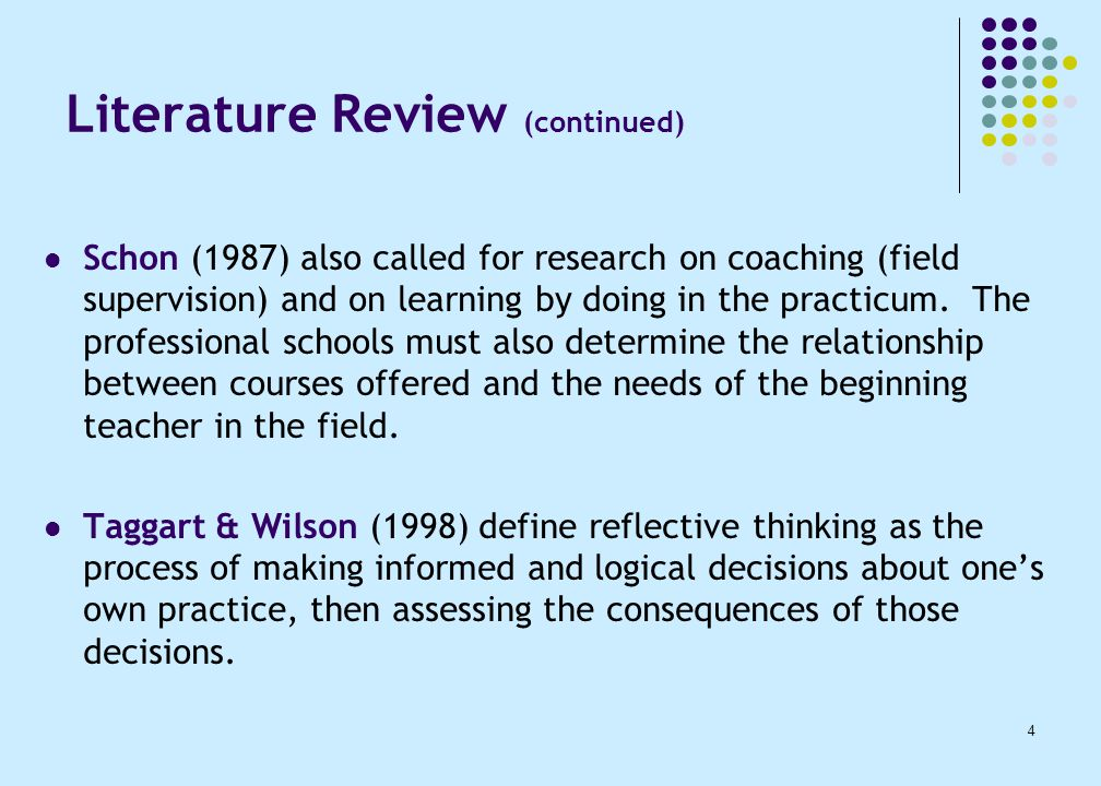 4 Literature Review (continued) Schon (1987) also called for research on coaching (field supervision) and on learning by doing in the practicum.