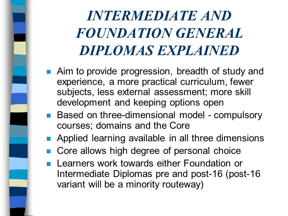INTERMEDIATE AND FOUNDATION GENERAL DIPLOMAS EXPLAINED n Aim to provide progression, breadth of study and experience, a more practical curriculum, few