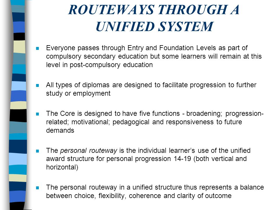 ROUTEWAYS THROUGH A UNIFIED SYSTEM n Everyone passes through Entry and Foundation Levels as part of compulsory secondary education but some learners w