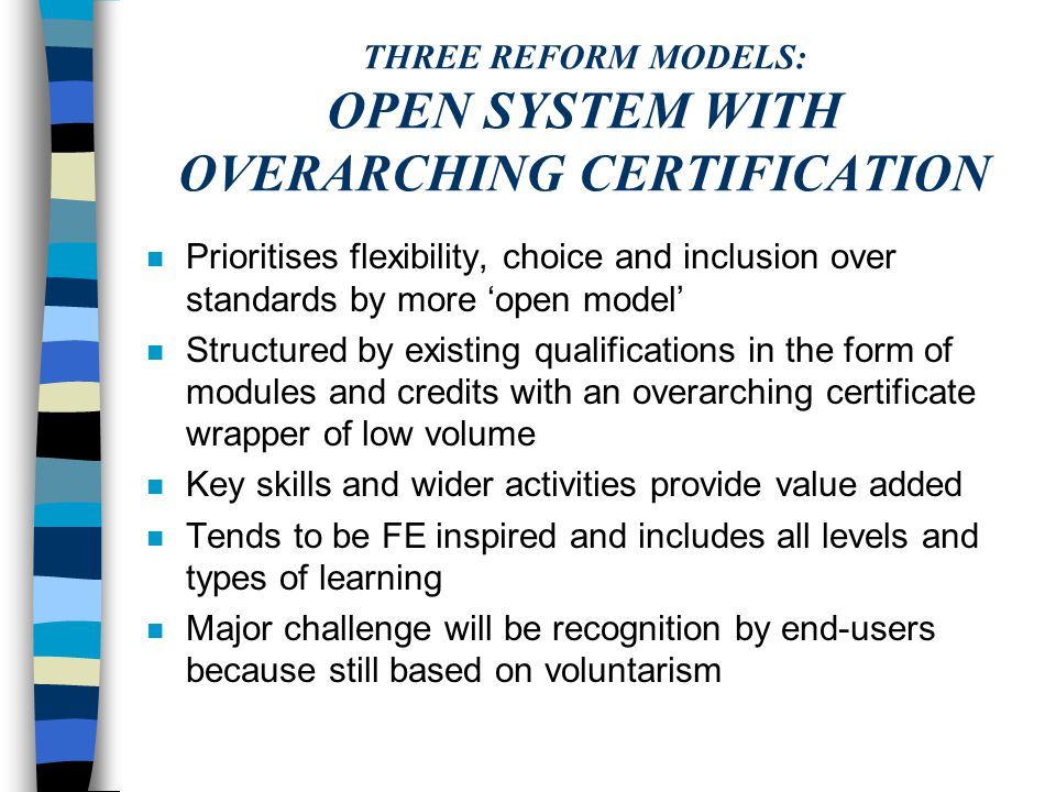 THREE REFORM MODELS: COMBINED AND UNIFIED: ENGLISH BAC SYSTEM n Balances inclusion and standards, compulsion and choice by combining features of prescriptive and open approaches n Structured via a core of common learning and main studies within a prescribed volume of learning n A new diploma award structure using re-engineered qualifications, newly-designed components, modules and credits n Value added located in the Core; volume of study and multi-level requirements n The only system - all levels and all types of learning n Main challenge is complexity and compromise