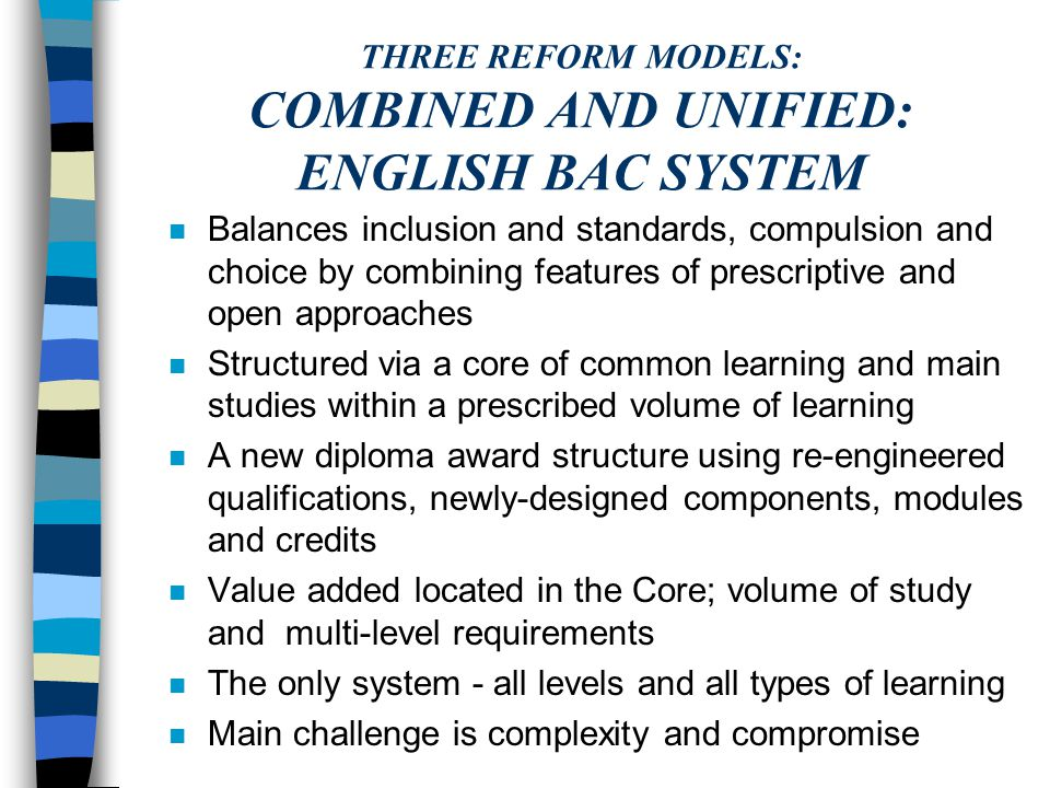 A CONTINUUM CONTAINING THREE MODELS OPENCOMBINEDPRESCRIPTIVE Different models lie at various points on the continuum The core/specialisation model combines features of open and prescriptive models The Welsh Bac and AoC Diploma models lie at the more open end; the IB and related models lie towards the prescriptive end and the 'combined' English Bac System lies in between (with some aspects more open and others more prescriptive)