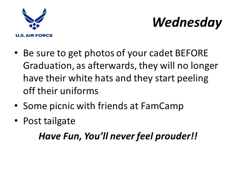 Wednesday Be sure to get photos of your cadet BEFORE Graduation, as afterwards, they will no longer have their white hats and they start peeling off their uniforms Some picnic with friends at FamCamp Post tailgate Have Fun, You'll never feel prouder!!