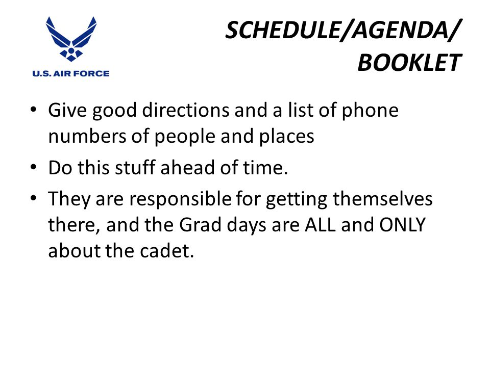 Graduation Highlights General Schedule Sunday Baccalaureate Services & Class Families' Reception Cadet Orchestra Concert Monday Organizational Awards Parade Thunderbirds Practice Show Tuesday Airmanship Demonstration Graduation Parade Commissioning Ceremonies Wednesday Graduation Ceremony (followed by Thunderbirds Demonstration)