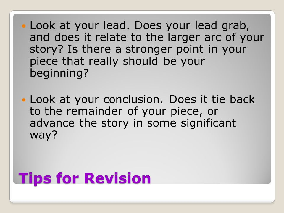 Tips for Revision Look at your lead. Does your lead grab, and does it relate to the larger arc of your story? Is there a stronger point in your piece